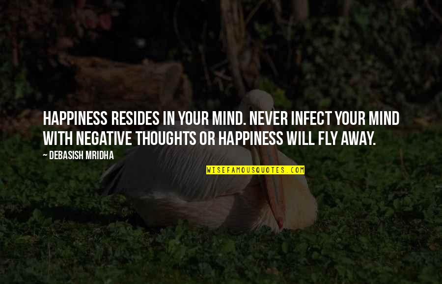 Losing Someone So Close Quotes By Debasish Mridha: Happiness resides in your mind. Never infect your