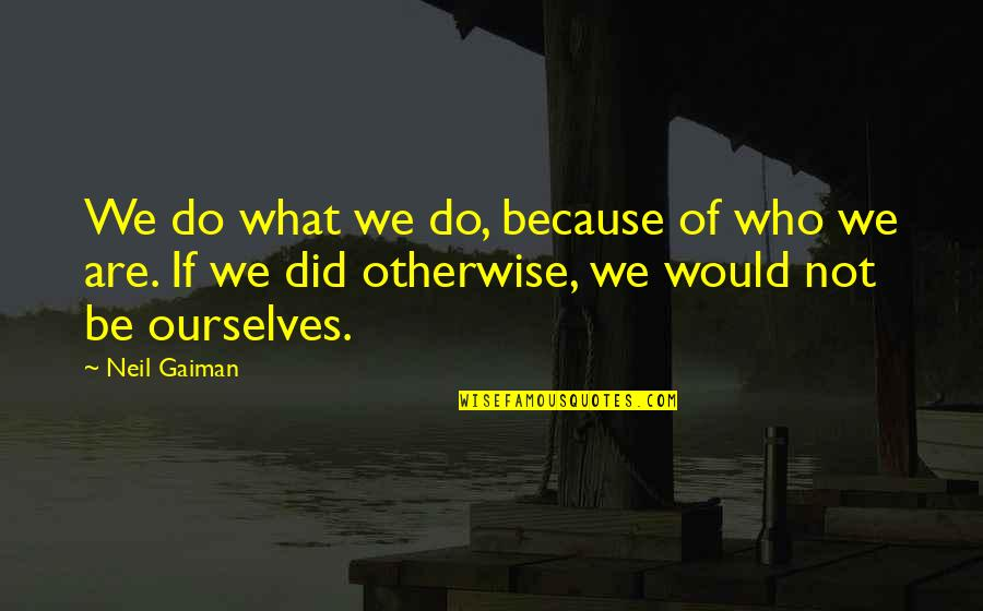 Losing Someone So Close Quotes By Neil Gaiman: We do what we do, because of who
