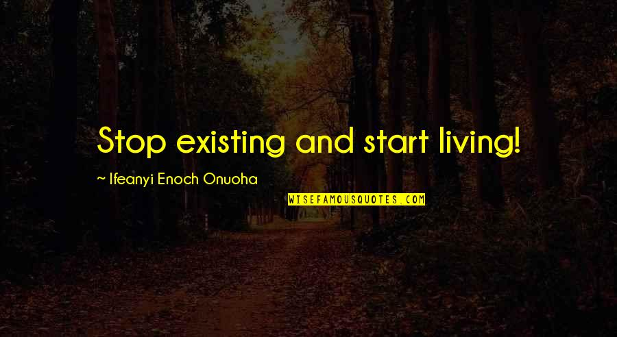 Losing The Loved One Quotes By Ifeanyi Enoch Onuoha: Stop existing and start living!