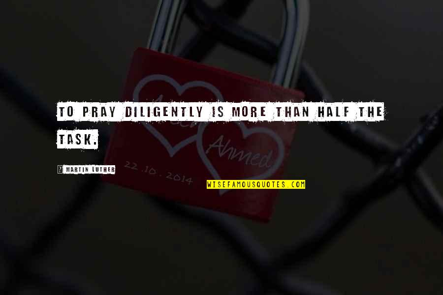 Losing The Loved One Quotes By Martin Luther: To pray diligently is more than half the