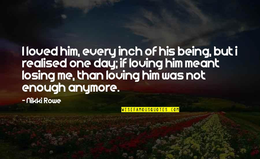 Losing The Loved One Quotes By Nikki Rowe: I loved him, every inch of his being,