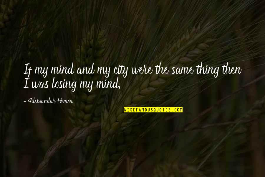 Losing The Mind Quotes By Aleksandar Hemon: If my mind and my city were the