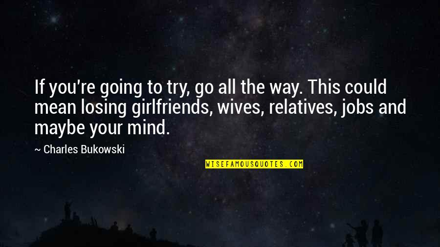 Losing The Mind Quotes By Charles Bukowski: If you're going to try, go all the