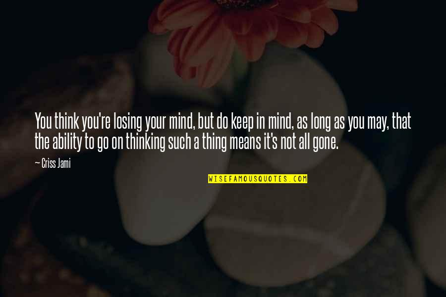 Losing The Mind Quotes By Criss Jami: You think you're losing your mind, but do