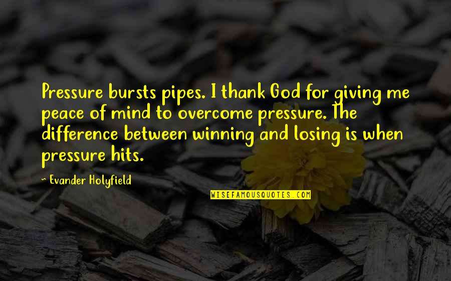 Losing The Mind Quotes By Evander Holyfield: Pressure bursts pipes. I thank God for giving
