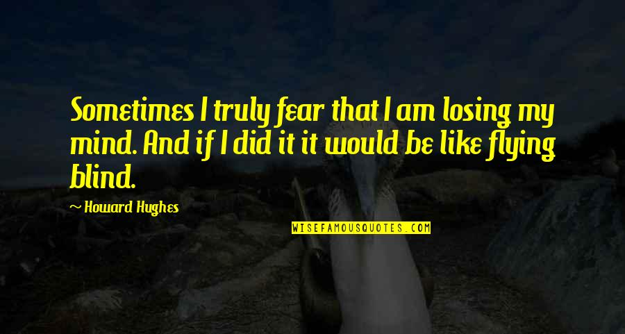 Losing The Mind Quotes By Howard Hughes: Sometimes I truly fear that I am losing