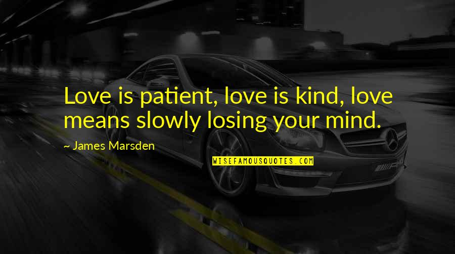 Losing The Mind Quotes By James Marsden: Love is patient, love is kind, love means