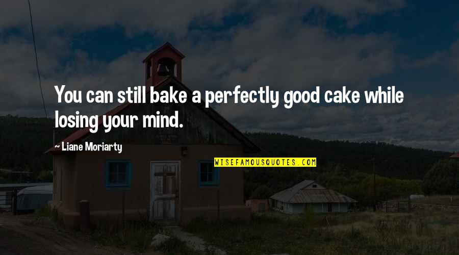 Losing The Mind Quotes By Liane Moriarty: You can still bake a perfectly good cake