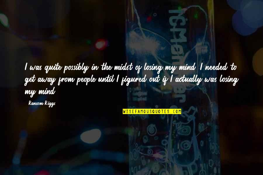 Losing The Mind Quotes By Ransom Riggs: I was quite possibly in the midst of