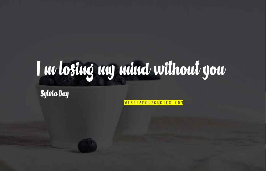 Losing The Mind Quotes By Sylvia Day: I'm losing my mind without you.