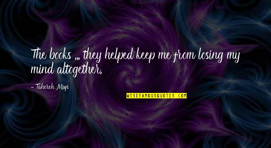 Losing The Mind Quotes By Tahereh Mafi: The books ... they helped keep me from