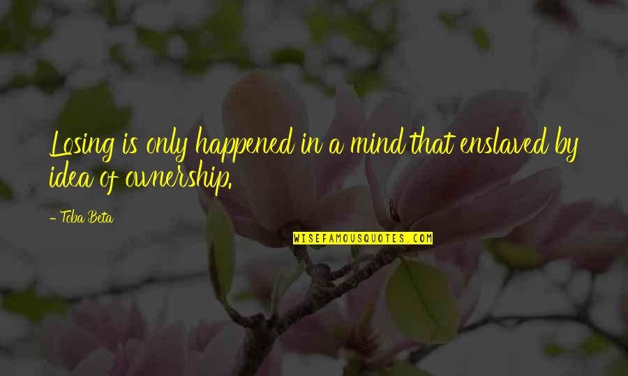 Losing The Mind Quotes By Toba Beta: Losing is only happened in a mind that