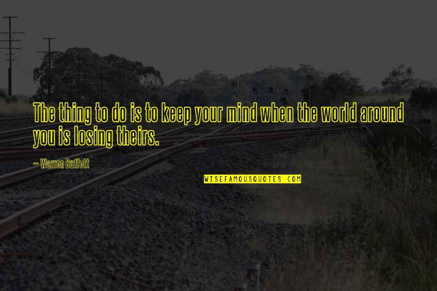 Losing The Mind Quotes By Warren Buffett: The thing to do is to keep your