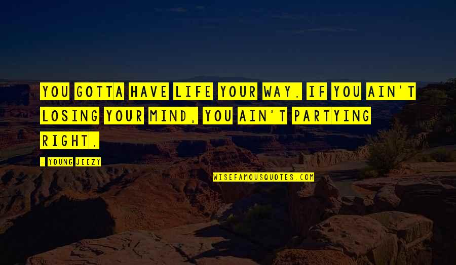 Losing The Mind Quotes By Young Jeezy: You gotta have life your way. If you