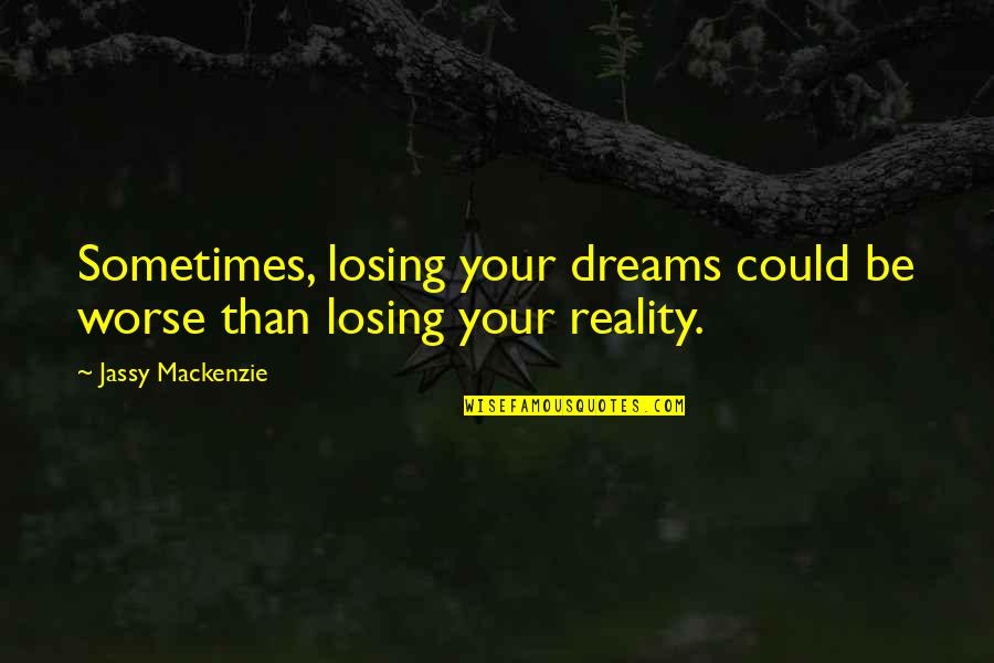 Losing Your Dreams Quotes By Jassy Mackenzie: Sometimes, losing your dreams could be worse than
