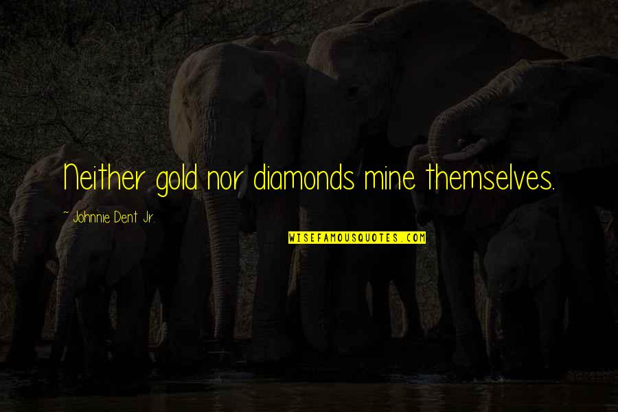 Losing Your Dreams Quotes By Johnnie Dent Jr.: Neither gold nor diamonds mine themselves.