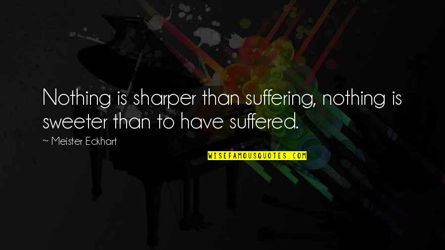 Losing Your Dreams Quotes By Meister Eckhart: Nothing is sharper than suffering, nothing is sweeter