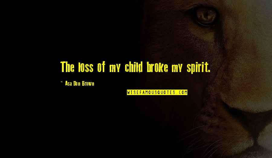 Loss Of A Child Quotes By Asa Don Brown: The loss of my child broke my spirit.