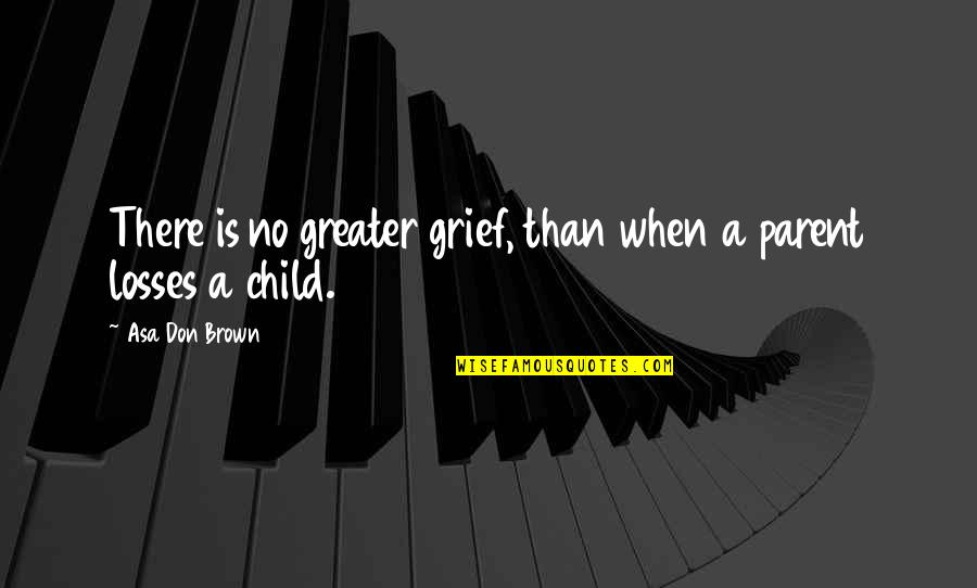 Loss Of A Child Quotes By Asa Don Brown: There is no greater grief, than when a