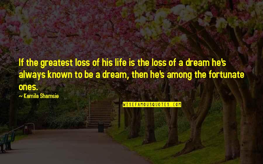 Loss Of Dreams Quotes By Kamila Shamsie: If the greatest loss of his life is