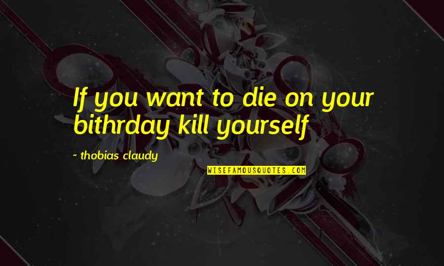 Loss Of Innocence Catcher In The Rye Quotes By Thobias Claudy: If you want to die on your bithrday