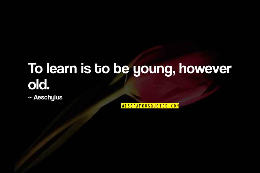 Loss Of Innocence In The Catcher In The Rye Quotes By Aeschylus: To learn is to be young, however old.