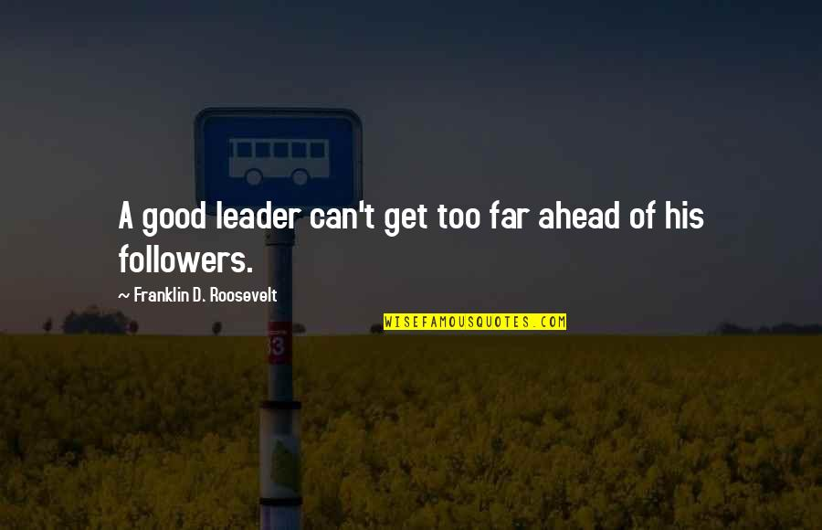 Lost Cause Tumblr Quotes By Franklin D. Roosevelt: A good leader can't get too far ahead