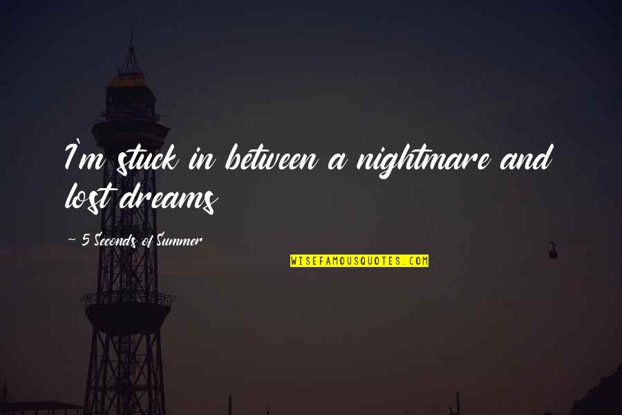 Lost Dreams Quotes By 5 Seconds Of Summer: I'm stuck in between a nightmare and lost
