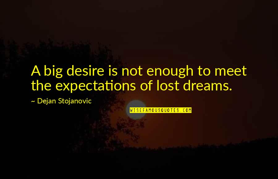 Lost Dreams Quotes By Dejan Stojanovic: A big desire is not enough to meet