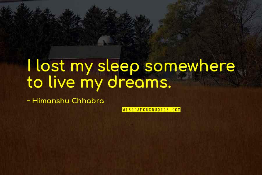 Lost Dreams Quotes By Himanshu Chhabra: I lost my sleep somewhere to live my
