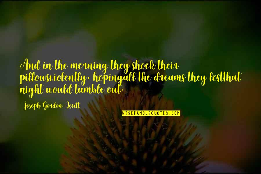 Lost Dreams Quotes By Joseph Gordon-Levitt: And in the morning they shook their pillowsviolently,