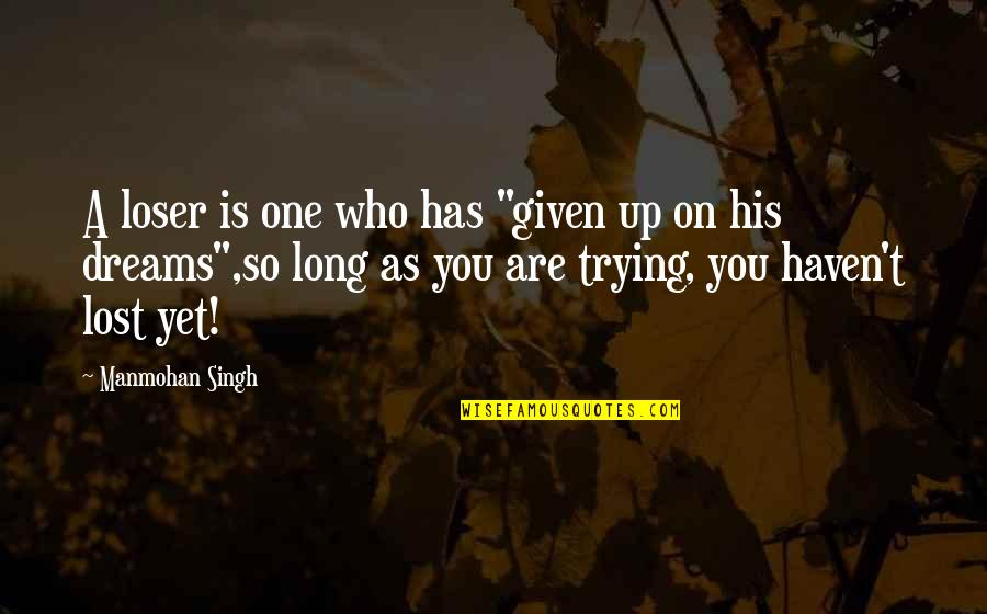 """Lost Dreams Quotes By Manmohan Singh: A loser is one who has """"given up"""