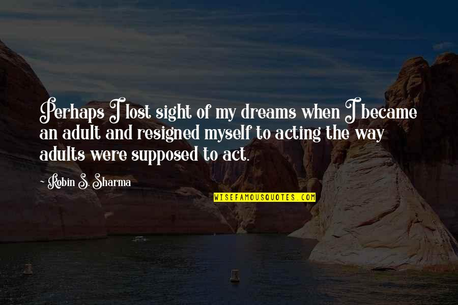 Lost Dreams Quotes By Robin S. Sharma: Perhaps I lost sight of my dreams when