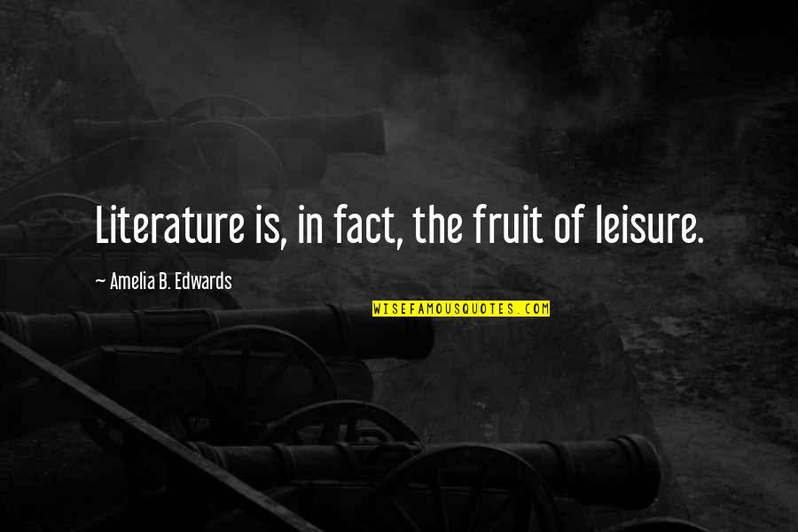Lost In Austen Quotes By Amelia B. Edwards: Literature is, in fact, the fruit of leisure.