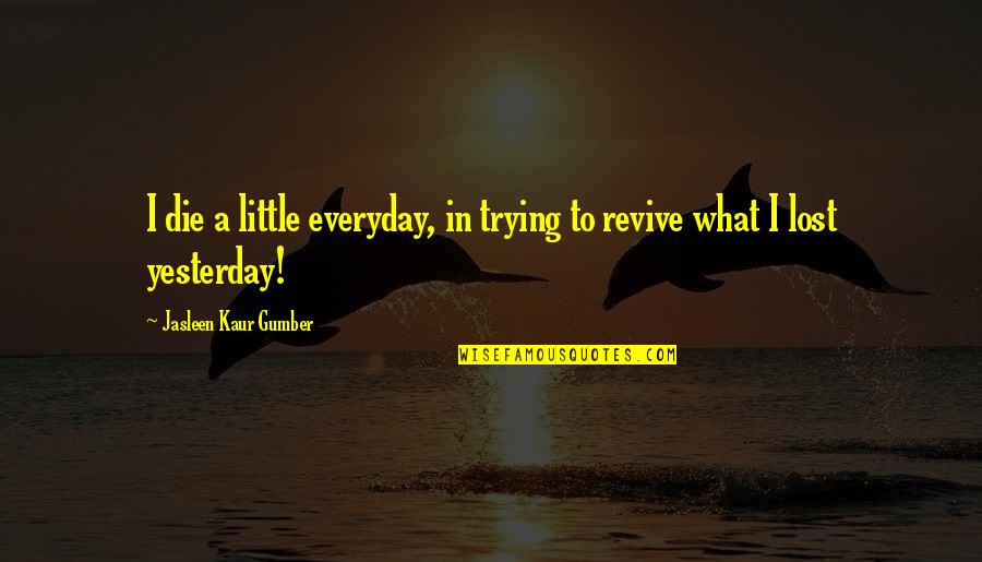 Lost Love Death Quotes By Jasleen Kaur Gumber: I die a little everyday, in trying to
