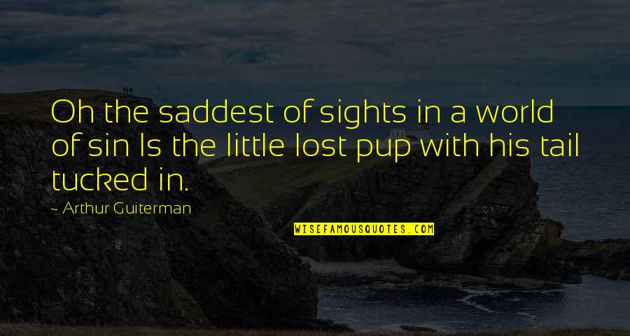 Lost My Dog Quotes By Arthur Guiterman: Oh the saddest of sights in a world