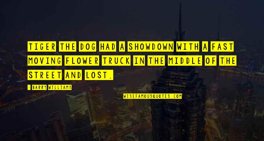 Lost My Dog Quotes By Barry Williams: Tiger the dog had a showdown with a