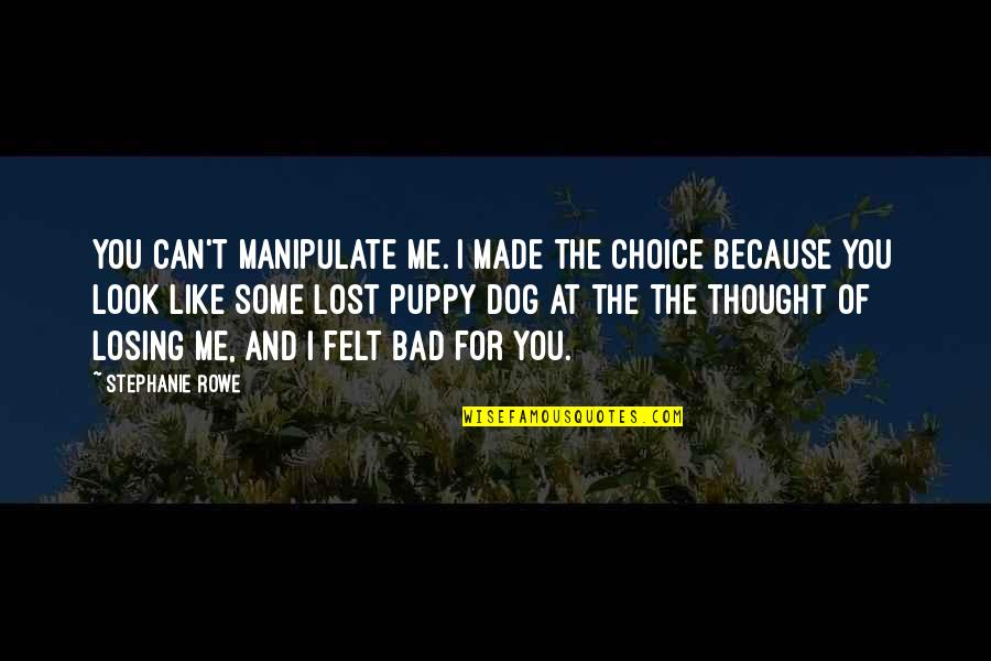 Lost My Dog Quotes By Stephanie Rowe: You can't manipulate me. I made the choice