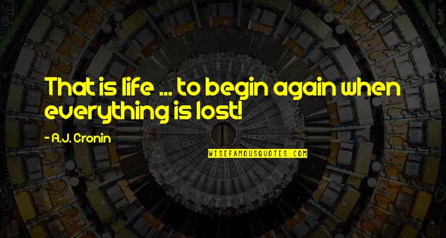 Lost My Everything Quotes By A.J. Cronin: That is life ... to begin again when