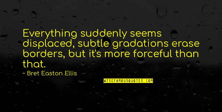 Lost My Everything Quotes By Bret Easton Ellis: Everything suddenly seems displaced, subtle gradations erase borders,