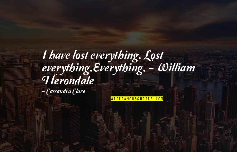 Lost My Everything Quotes By Cassandra Clare: I have lost everything. Lost everything.Everything. - William