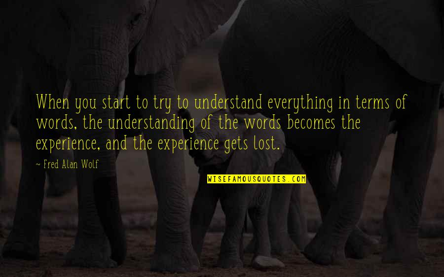 Lost My Everything Quotes By Fred Alan Wolf: When you start to try to understand everything