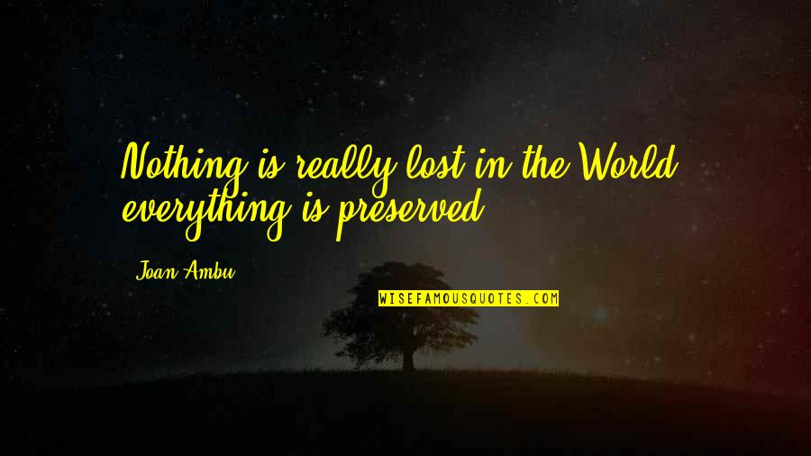 Lost My Everything Quotes By Joan Ambu: Nothing is really lost in the World; everything