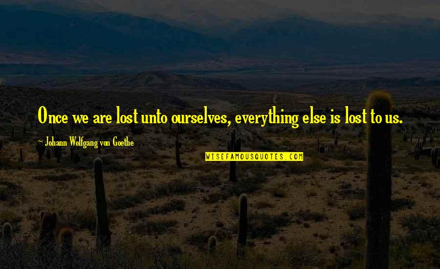Lost My Everything Quotes By Johann Wolfgang Von Goethe: Once we are lost unto ourselves, everything else