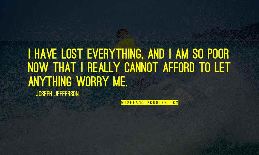 Lost My Everything Quotes By Joseph Jefferson: I have lost everything, and I am so