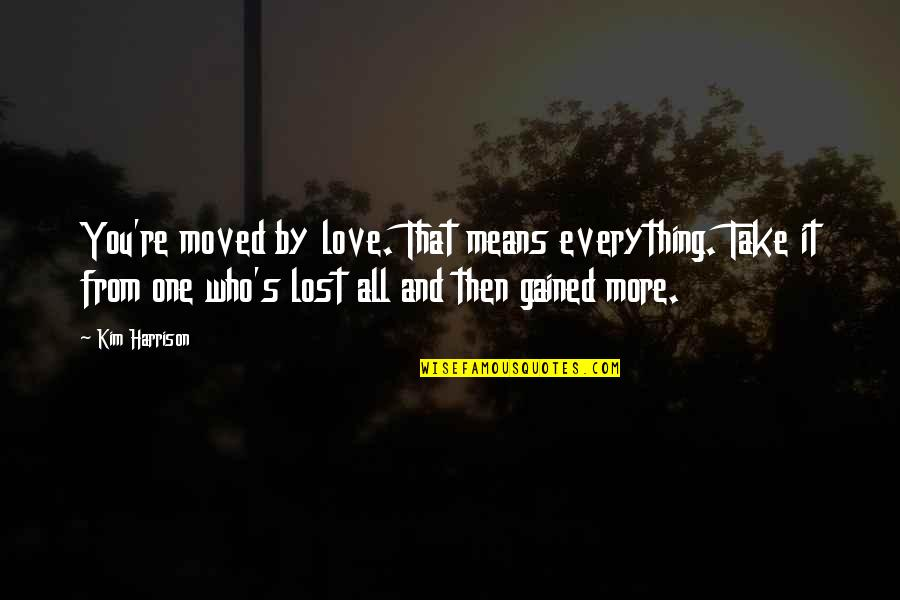 Lost My Everything Quotes By Kim Harrison: You're moved by love. That means everything. Take