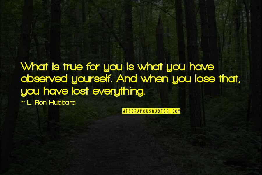 Lost My Everything Quotes By L. Ron Hubbard: What is true for you is what you