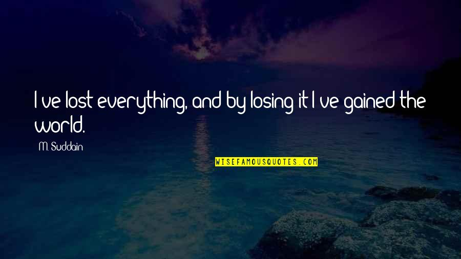 Lost My Everything Quotes By M. Suddain: I've lost everything, and by losing it I've