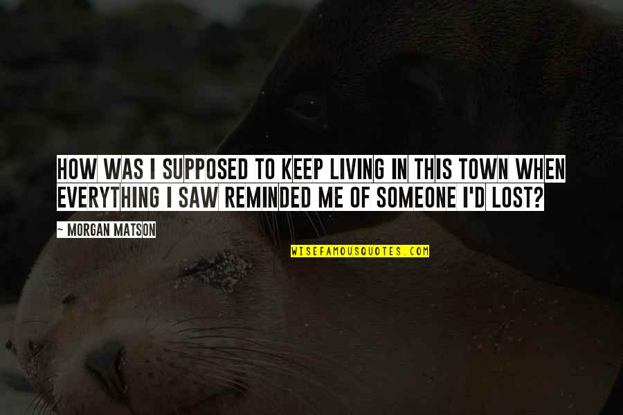 Lost My Everything Quotes By Morgan Matson: How was I supposed to keep living in