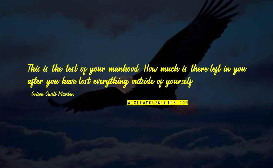 Lost My Everything Quotes By Orison Swett Marden: This is the test of your manhood: How